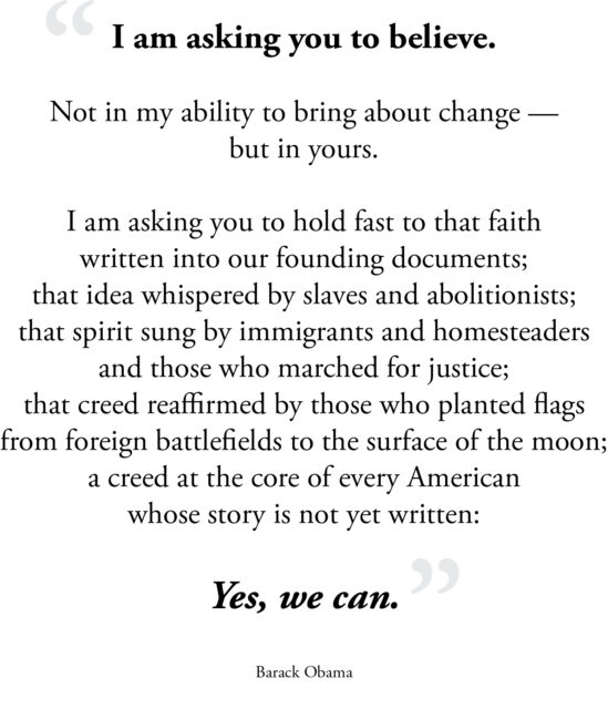 I am asking you to believe. Not in my ability to bring about change — but in yours. I am asking you to hold fast to that faith written into our founding documents; that idea whispered by slaves and abolitionists; that spirit sung by immigrants and homesteaders and those who marched for justice; that creed reaffirmed by those who planted flags from foreign battlefields to the surface of the moon; a creed at the core of every American whose story is not yet written: Yes, we can. -Barack Obama